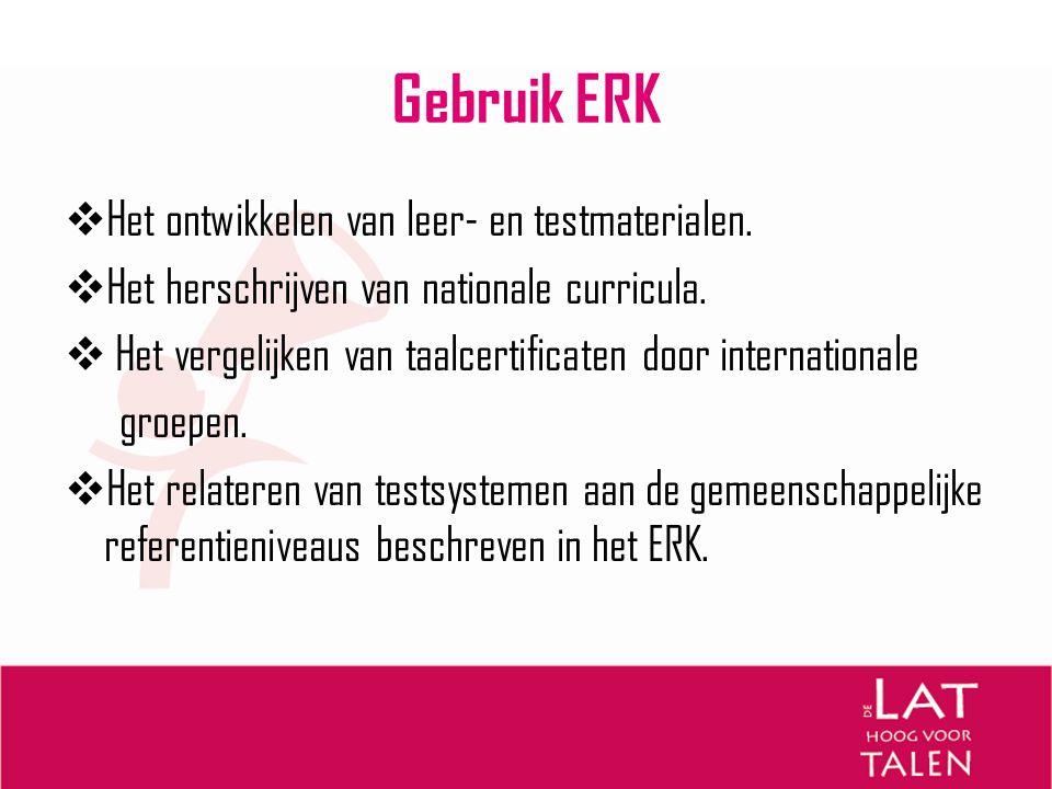 Gebruik ERK  Het ontwikkelen van leer- en testmaterialen.  Het herschrijven van nationale curricula.  Het vergelijken van taalcertificaten door int