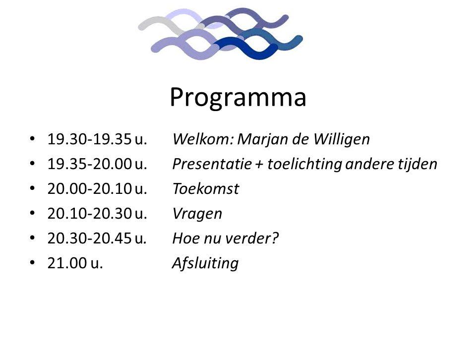 Programma • 19.30-19.35 u. Welkom: Marjan de Willigen • 19.35-20.00 u.Presentatie + toelichting andere tijden • 20.00-20.10 u. Toekomst • 20.10-20.30