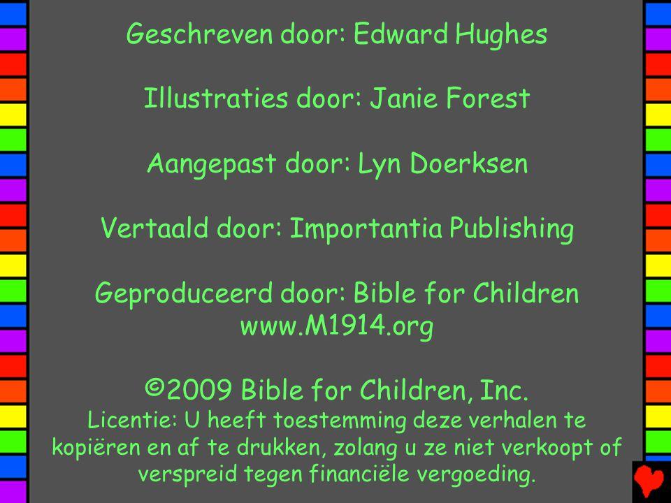 Geschreven door: Edward Hughes Illustraties door: Janie Forest Aangepast door: Lyn Doerksen Vertaald door: Importantia Publishing Geproduceerd door: Bible for Children www.M1914.org ©2009 Bible for Children, Inc.