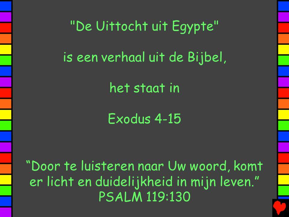 De Uittocht uit Egypte is een verhaal uit de Bijbel, het staat in Exodus 4-15 Door te luisteren naar Uw woord, komt er licht en duidelijkheid in mijn leven. PSALM 119:130
