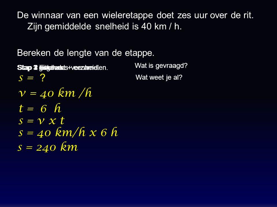 De winnaar van een wieleretappe doet zes uur over de rit. Zijn gemiddelde snelheid is 40 km / h. Bereken de lengte van de etappe. s = v = t = s = v x