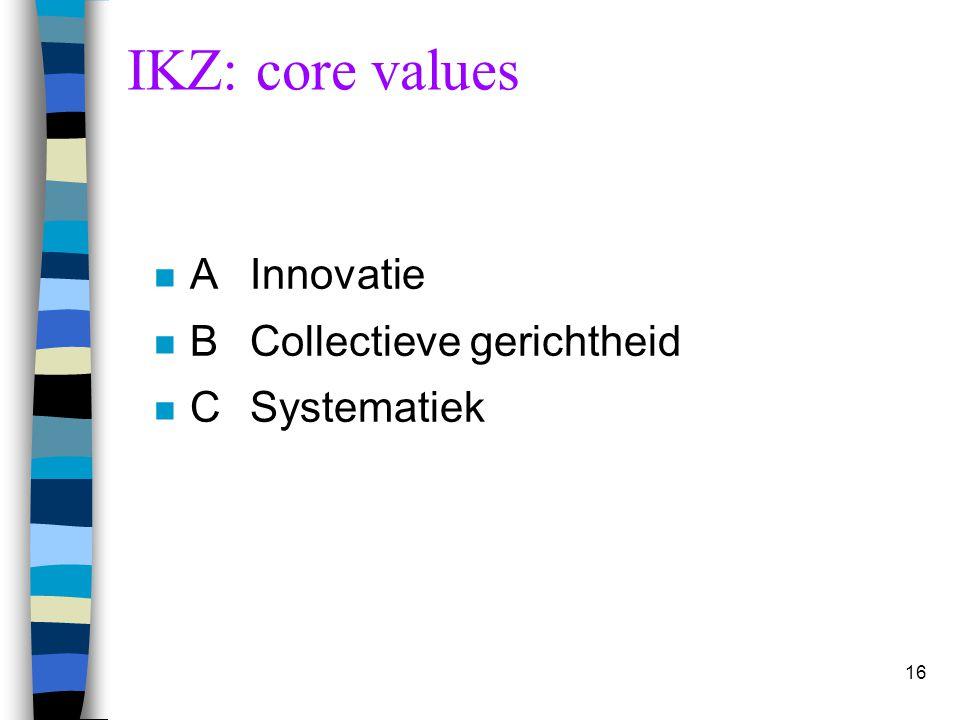 16 IKZ: core values n AInnovatie n BCollectieve gerichtheid n CSystematiek