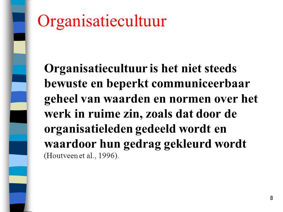 8 Organisatiecultuur Organisatiecultuur is het niet steeds bewuste en beperkt communiceerbaar geheel van waarden en normen over het werk in ruime zin,