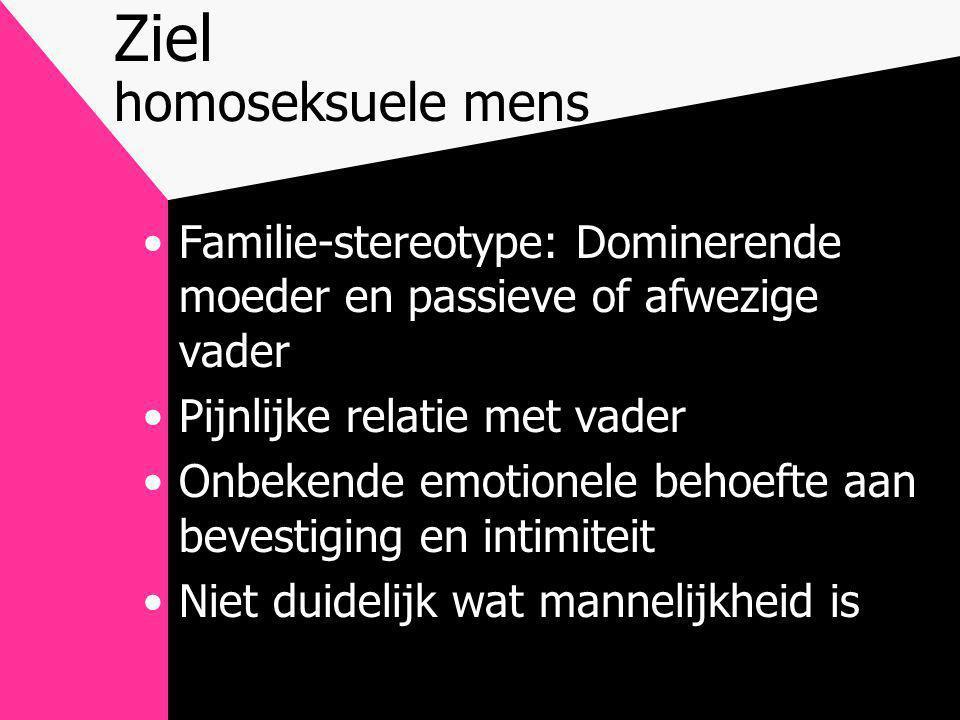 Ziel homoseksuele mens •Familie-stereotype: Dominerende moeder en passieve of afwezige vader •Pijnlijke relatie met vader •Onbekende emotionele behoefte aan bevestiging en intimiteit •Niet duidelijk wat mannelijkheid is