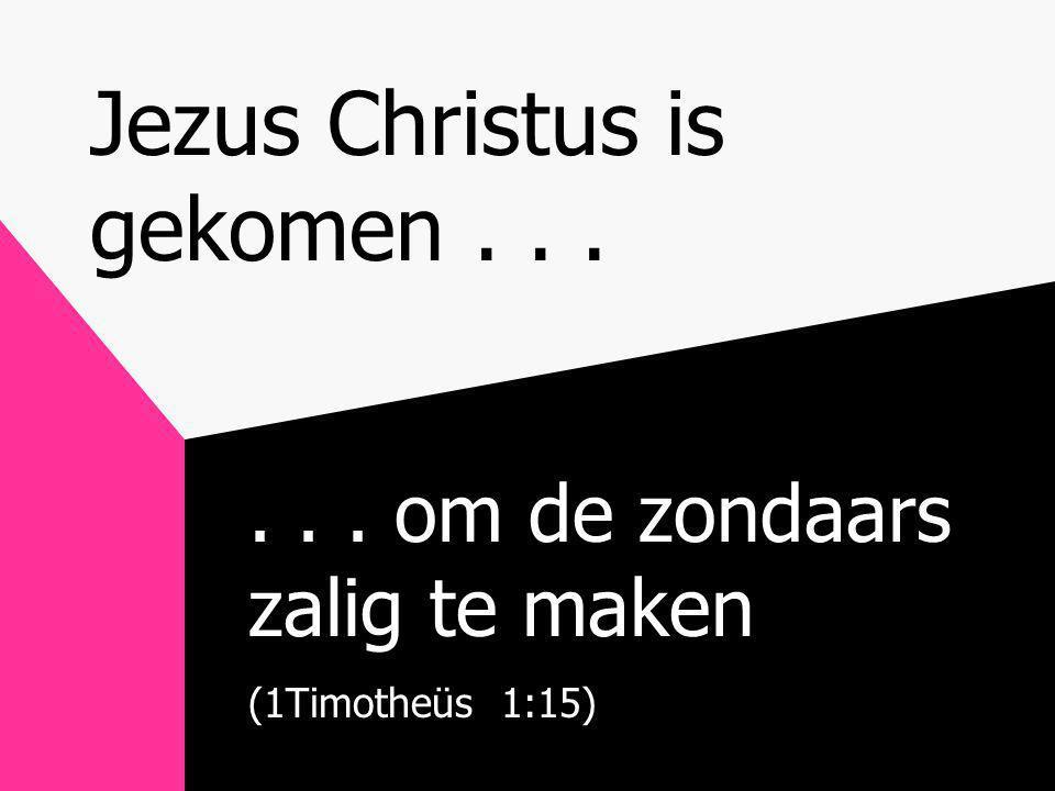 Jezus Christus is gekomen...... om de zondaars zalig te maken (1Timotheüs 1:15)