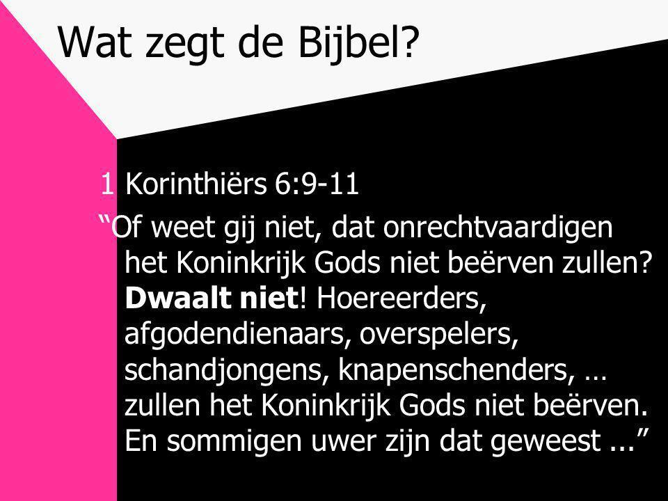 """Wat zegt de Bijbel? 1 Korinthiërs 6:9-11 """"Of weet gij niet, dat onrechtvaardigen het Koninkrijk Gods niet beërven zullen? Dwaalt niet! Hoereerders, af"""