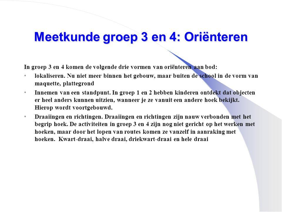 Meetkunde groep 3 en 4: Oriënteren In groep 3 en 4 komen de volgende drie vormen van oriënteren aan bod: •lokaliseren. Nu niet meer binnen het gebouw,