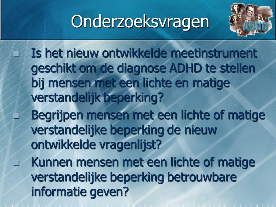 Onderzoeksvragen  Is het nieuw ontwikkelde meetinstrument geschikt om de diagnose ADHD te stellen bij mensen met een lichte en matige verstandelijk b