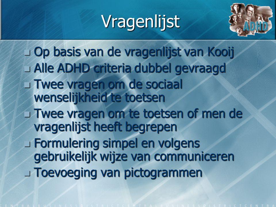 Vragenlijst  Op basis van de vragenlijst van Kooij  Alle ADHD criteria dubbel gevraagd  Twee vragen om de sociaal wenselijkheid te toetsen  Twee v