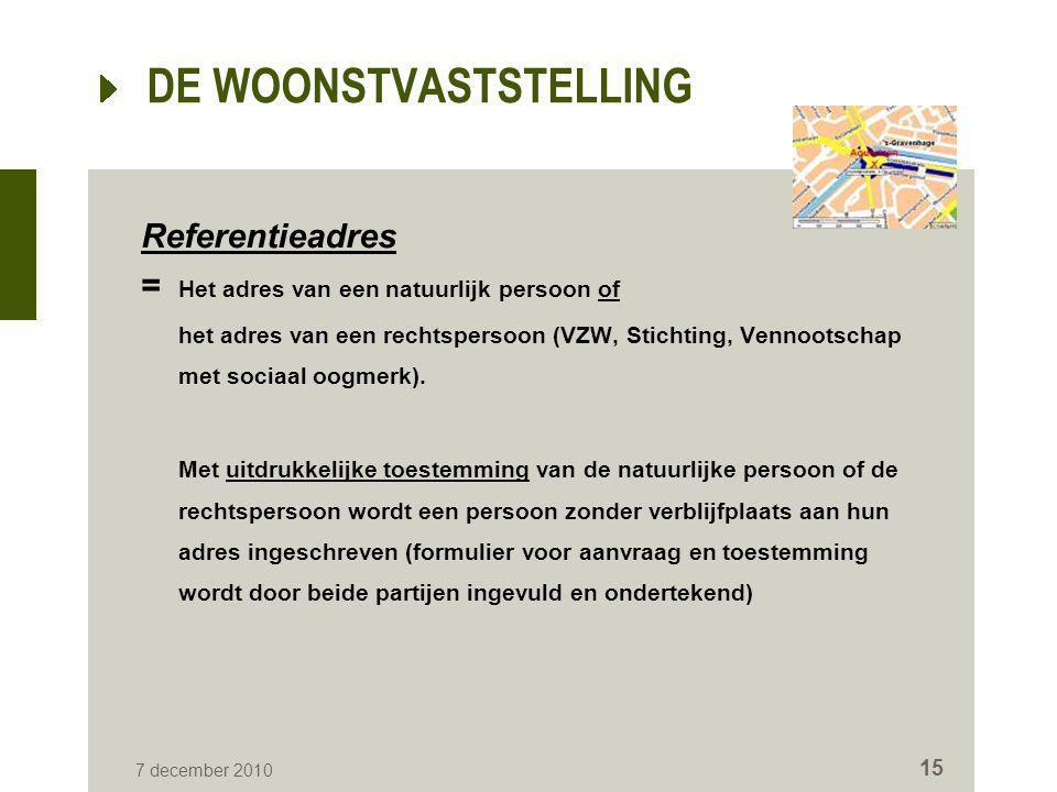 7 december 2010 15 DE WOONSTVASTSTELLING Referentieadres = Het adres van een natuurlijk persoon of het adres van een rechtspersoon (VZW, Stichting, Ve