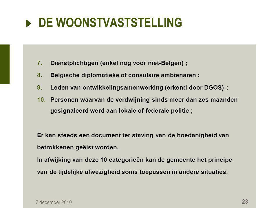 7 december 2010 23 DE WOONSTVASTSTELLING 7.Dienstplichtigen (enkel nog voor niet-Belgen) ; 8.Belgische diplomatieke of consulaire ambtenaren ; 9.Leden