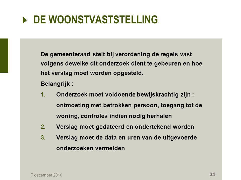 7 december 2010 34 DE WOONSTVASTSTELLING De gemeenteraad stelt bij verordening de regels vast volgens dewelke dit onderzoek dient te gebeuren en hoe h