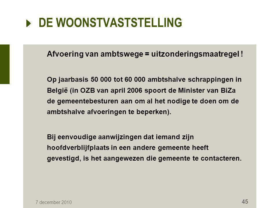 7 december 2010 45 DE WOONSTVASTSTELLING Afvoering van ambtswege = uitzonderingsmaatregel ! Op jaarbasis 50 000 tot 60 000 ambtshalve schrappingen in