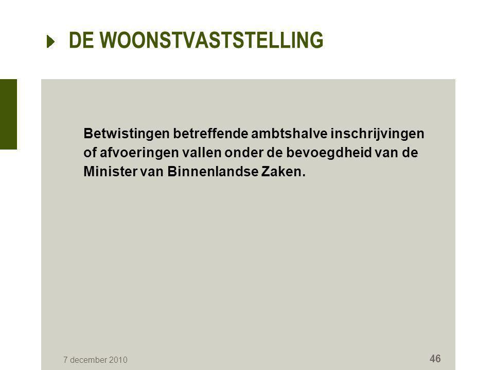 7 december 2010 46 DE WOONSTVASTSTELLING Betwistingen betreffende ambtshalve inschrijvingen of afvoeringen vallen onder de bevoegdheid van de Minister