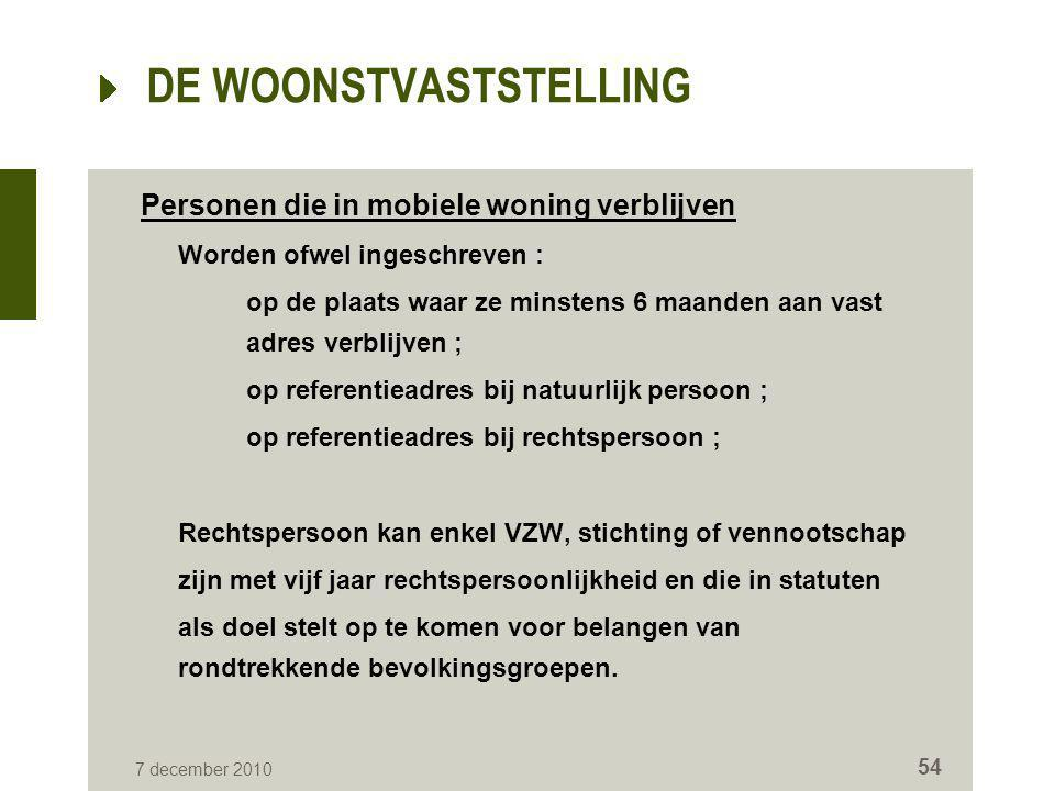 7 december 2010 54 DE WOONSTVASTSTELLING Personen die in mobiele woning verblijven Worden ofwel ingeschreven : op de plaats waar ze minstens 6 maanden