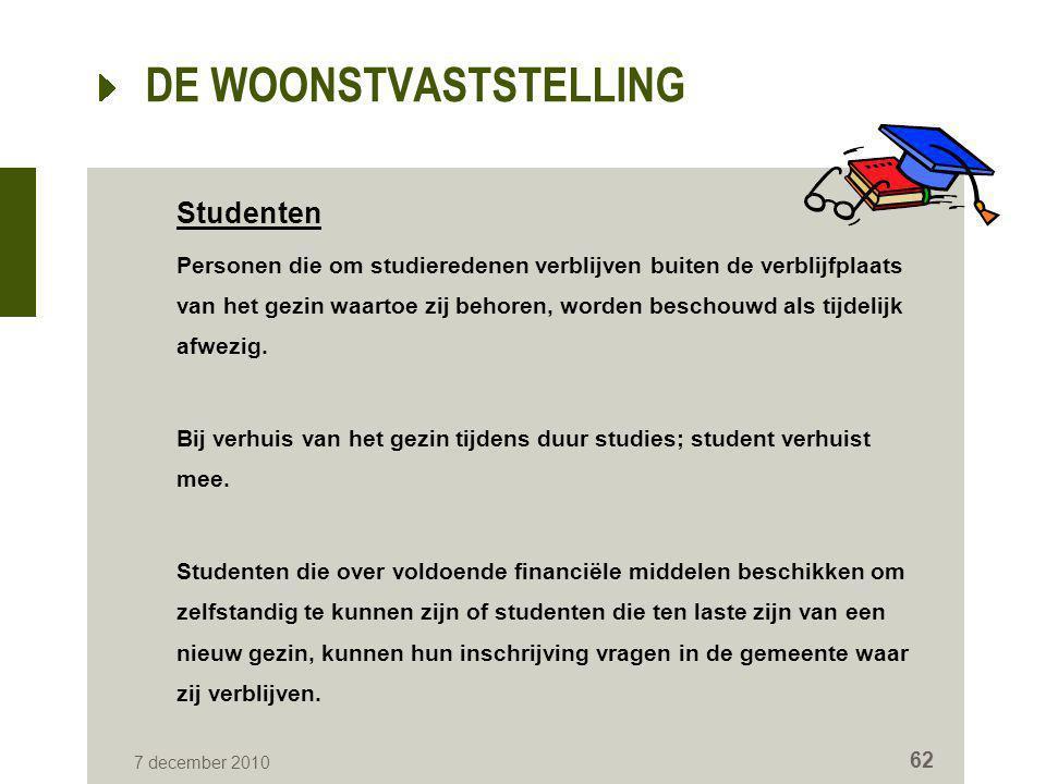 7 december 2010 62 DE WOONSTVASTSTELLING Studenten Personen die om studieredenen verblijven buiten de verblijfplaats van het gezin waartoe zij behoren