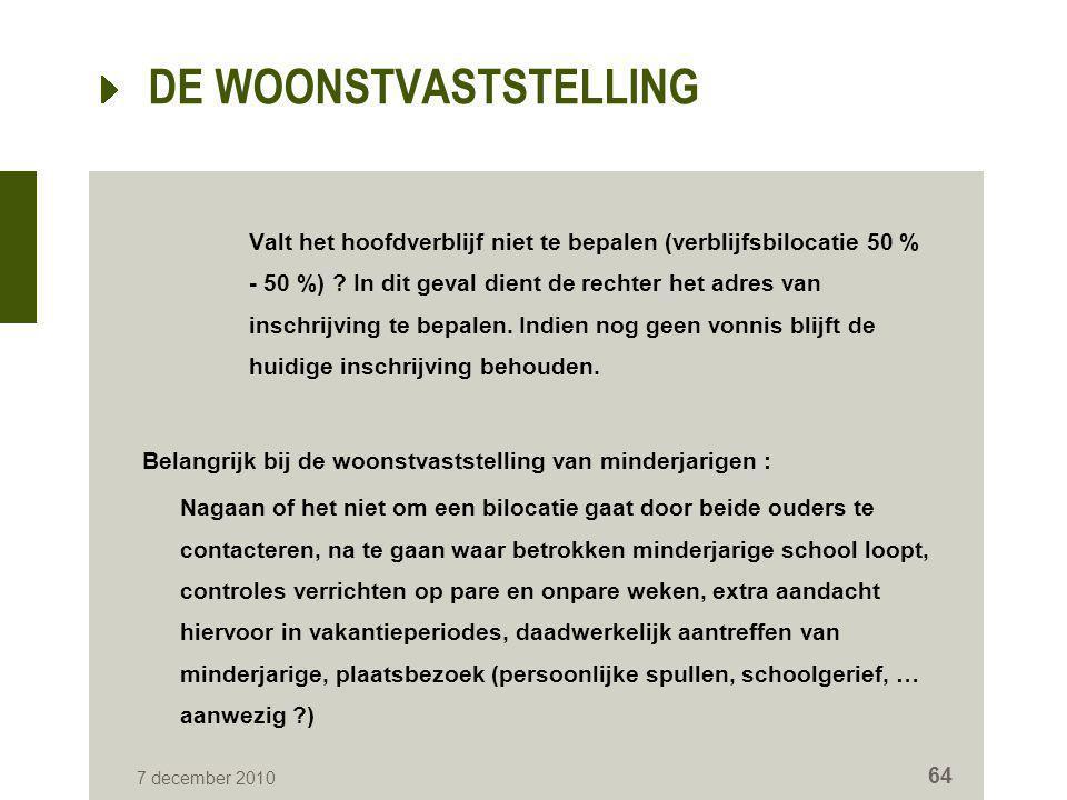 7 december 2010 64 DE WOONSTVASTSTELLING Valt het hoofdverblijf niet te bepalen (verblijfsbilocatie 50 % - 50 %) ? In dit geval dient de rechter het a