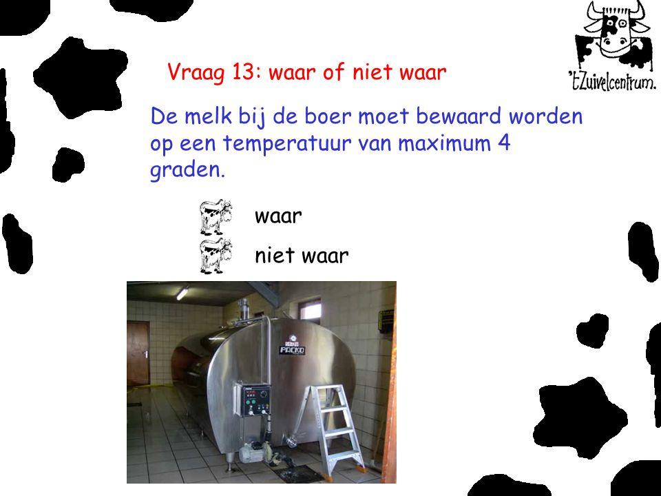 Vraag 13: waar of niet waar De melk bij de boer moet bewaard worden op een temperatuur van maximum 4 graden. waar niet waar