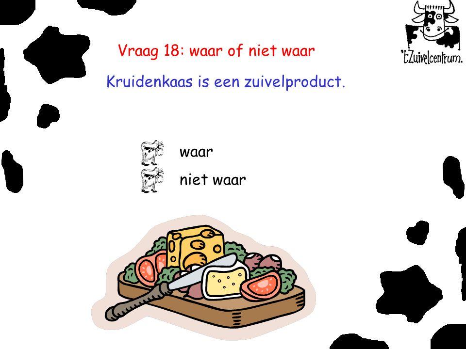 Vraag 18: waar of niet waar Kruidenkaas is een zuivelproduct. waar niet waar
