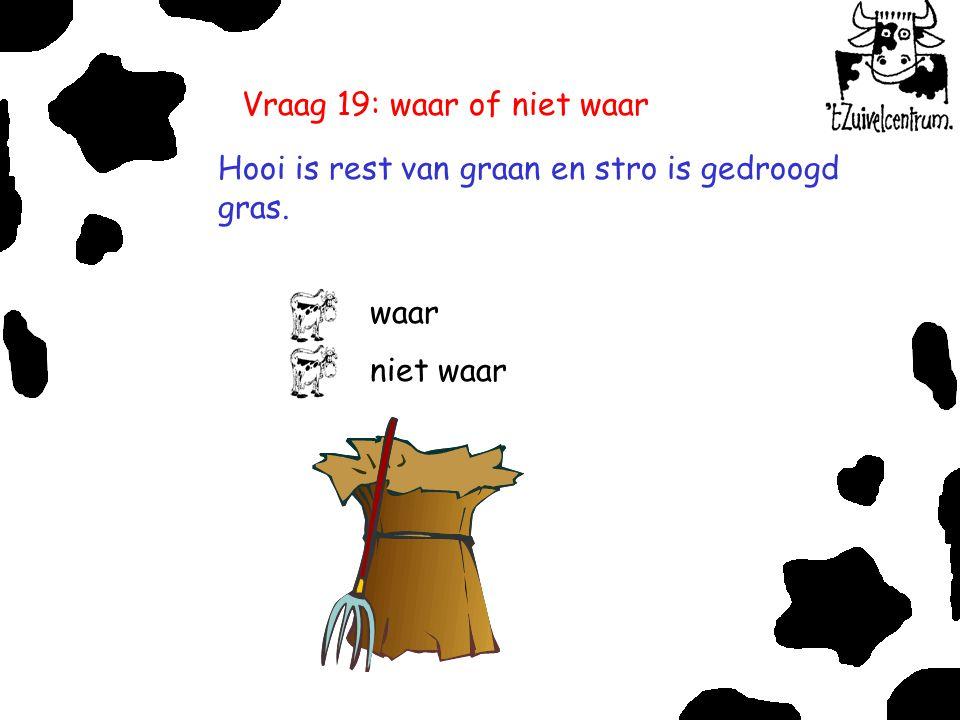 Vraag 19: waar of niet waar Hooi is rest van graan en stro is gedroogd gras. waar niet waar
