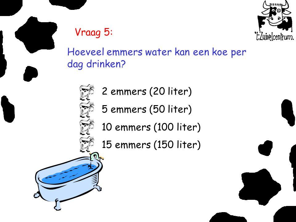 Vraag 5: Hoeveel emmers water kan een koe per dag drinken? 2 emmers (20 liter) 5 emmers (50 liter) 10 emmers (100 liter) 15 emmers (150 liter)