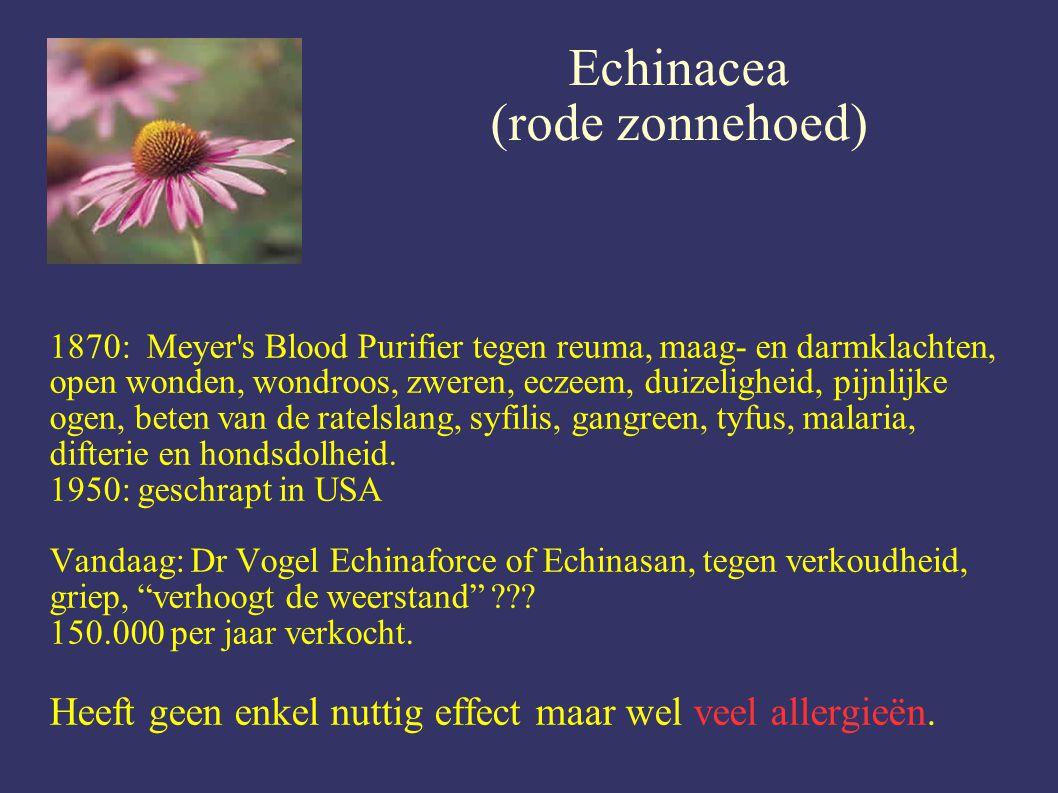 Echinacea (rode zonnehoed) 1870: Meyer s Blood Purifier tegen reuma, maag- en darmklachten, open wonden, wondroos, zweren, eczeem, duizeligheid, pijnlijke ogen, beten van de ratelslang, syfilis, gangreen, tyfus, malaria, difterie en hondsdolheid.