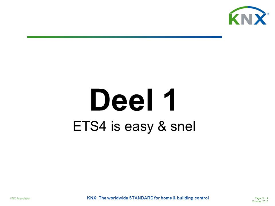 KNX Association Page No. 4 October 2010 KNX: The worldwide STANDARD for home & building control Deel 1 ETS4 is easy & snel