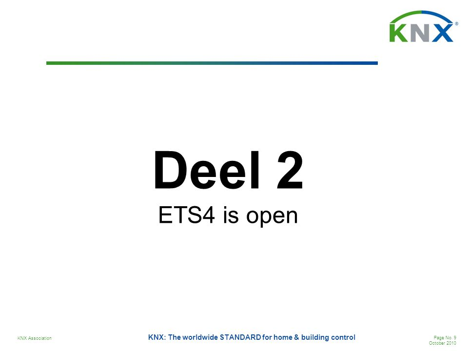 KNX Association Page No. 9 October 2010 KNX: The worldwide STANDARD for home & building control Deel 2 ETS4 is open