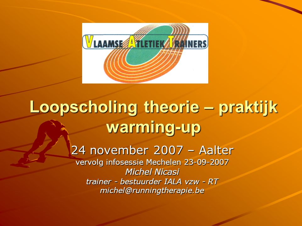 Loopscholing theorie – praktijk warming-up 24 november 2007 – Aalter vervolg infosessie Mechelen 23-09-2007 Michel Nicasi trainer - bestuurder IALA vzw - RT michel@runningtherapie.be