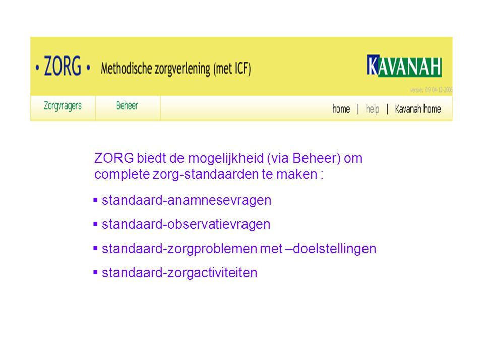ZORG biedt de mogelijkheid (via Beheer) om complete zorg-standaarden te maken :  standaard-anamnesevragen  standaard-observatievragen  standaard-zo