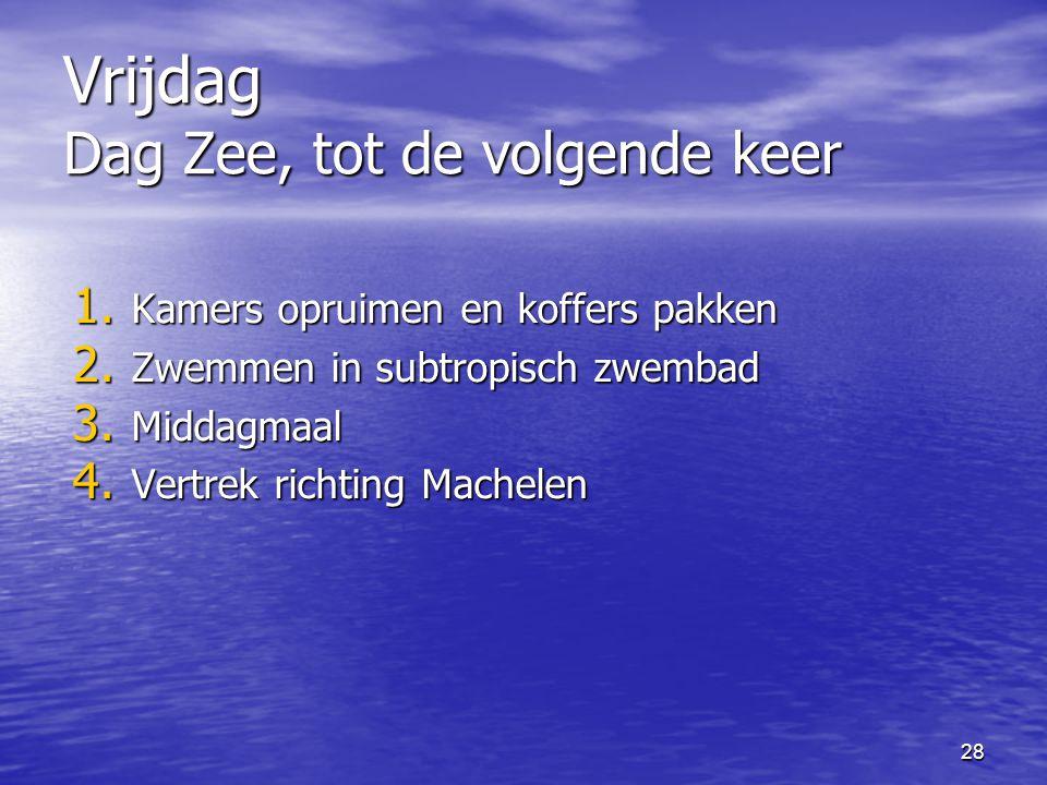 28 Vrijdag Dag Zee, tot de volgende keer 1.Kamers opruimen en koffers pakken 2.