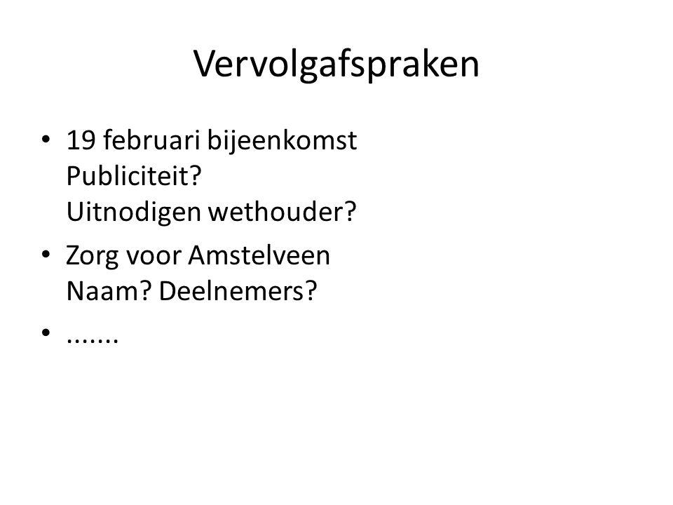 Vervolgafspraken • 19 februari bijeenkomst Publiciteit? Uitnodigen wethouder? • Zorg voor Amstelveen Naam? Deelnemers? •.......