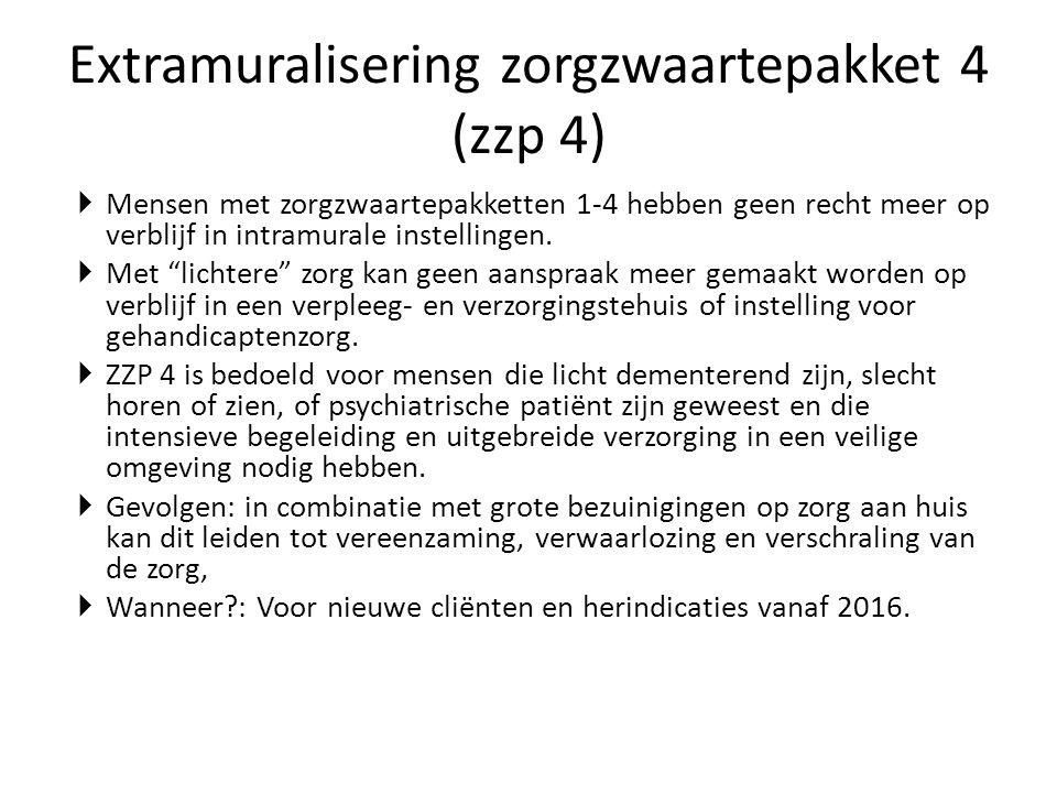 Extramuralisering zorgzwaartepakket 4 (zzp 4)  Mensen met zorgzwaartepakketten 1-4 hebben geen recht meer op verblijf in intramurale instellingen. 