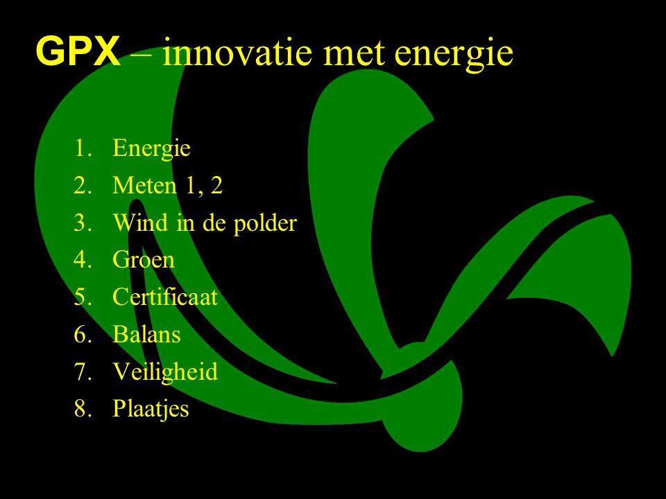 4 GPX – innovatie met energie 1.Energie 2.Meten 1, 2 3.Wind in de polder 4.Groen 5.Certificaat 6.Balans 7.Veiligheid 8.Plaatjes