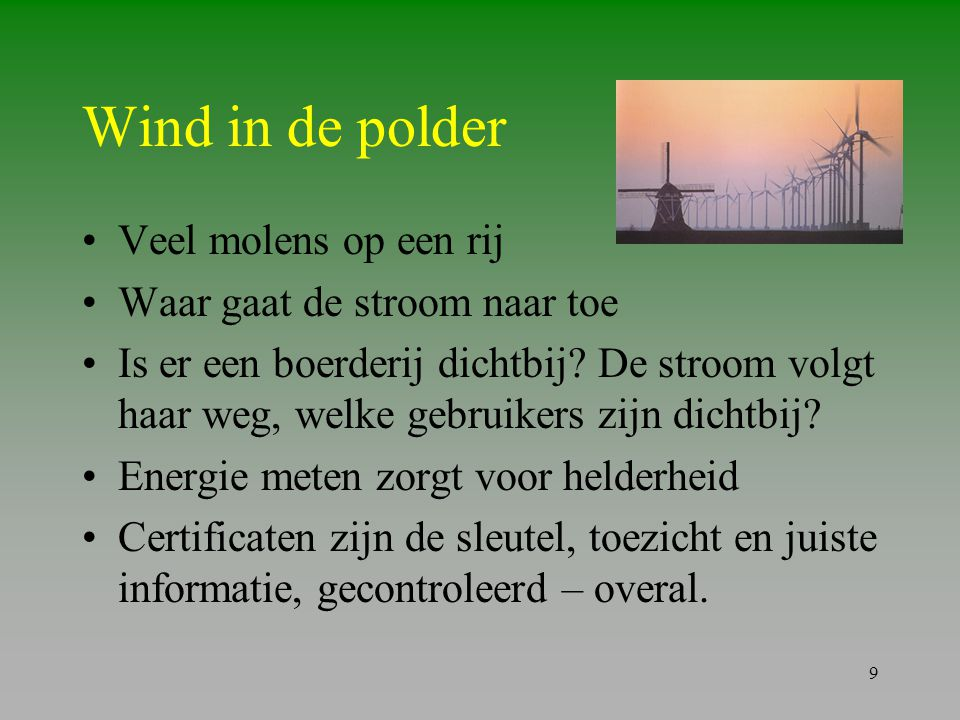 9 Wind in de polder •Veel molens op een rij •Waar gaat de stroom naar toe •Is er een boerderij dichtbij? De stroom volgt haar weg, welke gebruikers zi