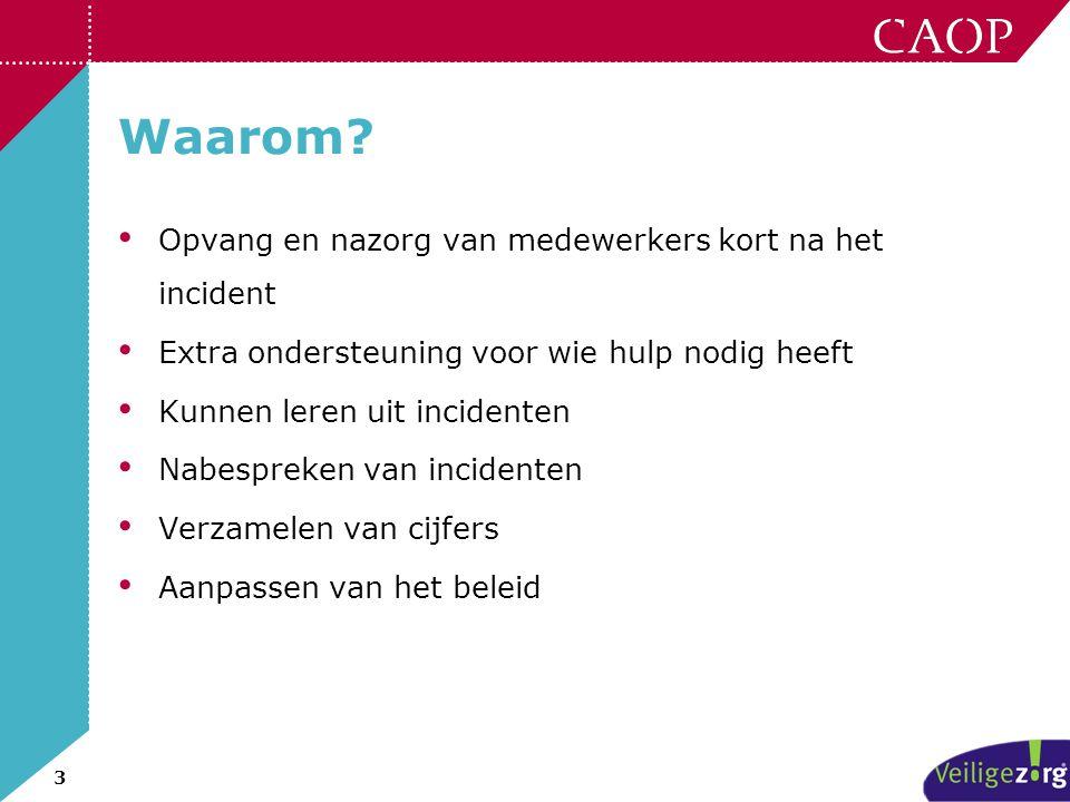3 Waarom? • Opvang en nazorg van medewerkers kort na het incident • Extra ondersteuning voor wie hulp nodig heeft • Kunnen leren uit incidenten • Nabe