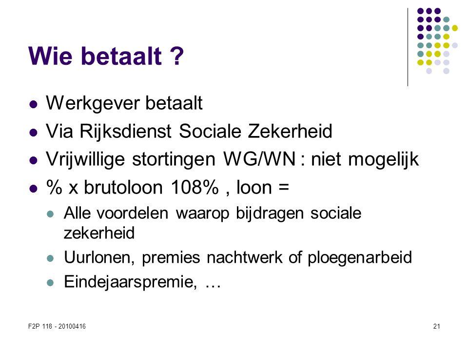 F2P 118 - 2010041621 Wie betaalt ?  Werkgever betaalt  Via Rijksdienst Sociale Zekerheid  Vrijwillige stortingen WG/WN : niet mogelijk  % x brutol