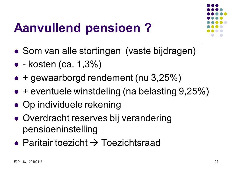 F2P 118 - 2010041625 Aanvullend pensioen ?  Som van alle stortingen (vaste bijdragen)  - kosten (ca. 1,3%)  + gewaarborgd rendement (nu 3,25%)  +
