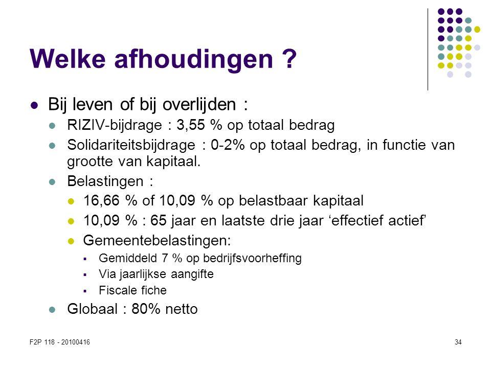 F2P 118 - 2010041634 Welke afhoudingen ?  Bij leven of bij overlijden :  RIZIV-bijdrage : 3,55 % op totaal bedrag  Solidariteitsbijdrage : 0-2% op