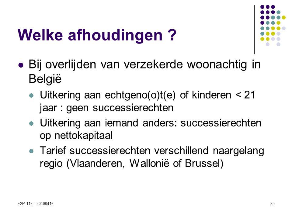 F2P 118 - 2010041635 Welke afhoudingen ?  Bij overlijden van verzekerde woonachtig in België  Uitkering aan echtgeno(o)t(e) of kinderen < 21 jaar :