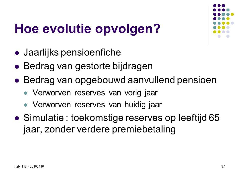 F2P 118 - 2010041637 Hoe evolutie opvolgen?  Jaarlijks pensioenfiche  Bedrag van gestorte bijdragen  Bedrag van opgebouwd aanvullend pensioen  Ver