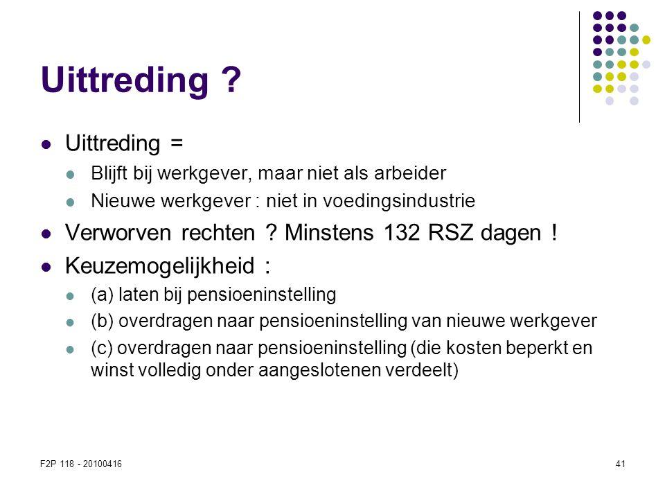 F2P 118 - 2010041641 Uittreding ?  Uittreding =  Blijft bij werkgever, maar niet als arbeider  Nieuwe werkgever : niet in voedingsindustrie  Verwo
