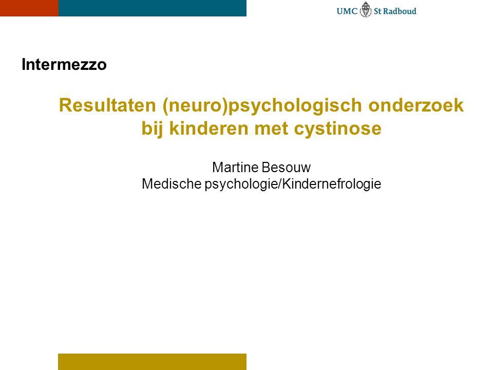 Intermezzo Resultaten (neuro)psychologisch onderzoek bij kinderen met cystinose Martine Besouw Medische psychologie/Kindernefrologie