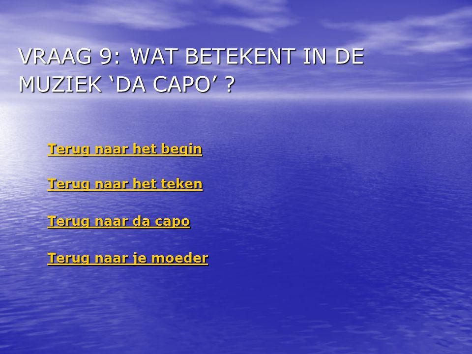 VRAAG 9: WAT BETEKENT IN DE MUZIEK 'DA CAPO' ? Terug naar het begin Terug naar het begin Terug naar het teken Terug naar het teken Terug naar da capo