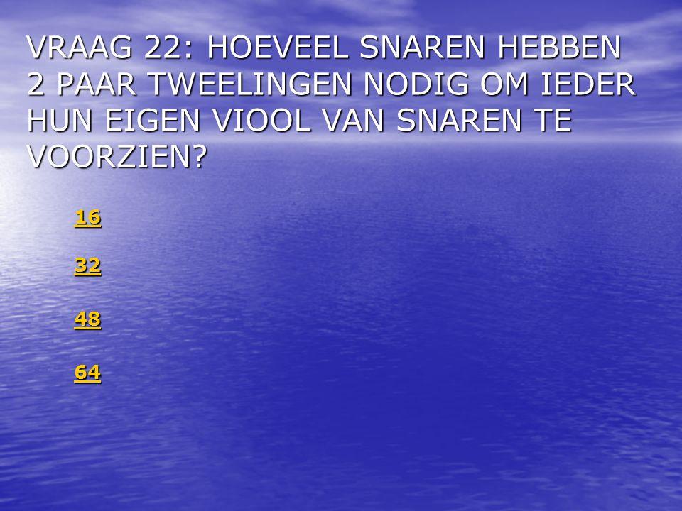 VRAAG 22: HOEVEEL SNAREN HEBBEN 2 PAAR TWEELINGEN NODIG OM IEDER HUN EIGEN VIOOL VAN SNAREN TE VOORZIEN.