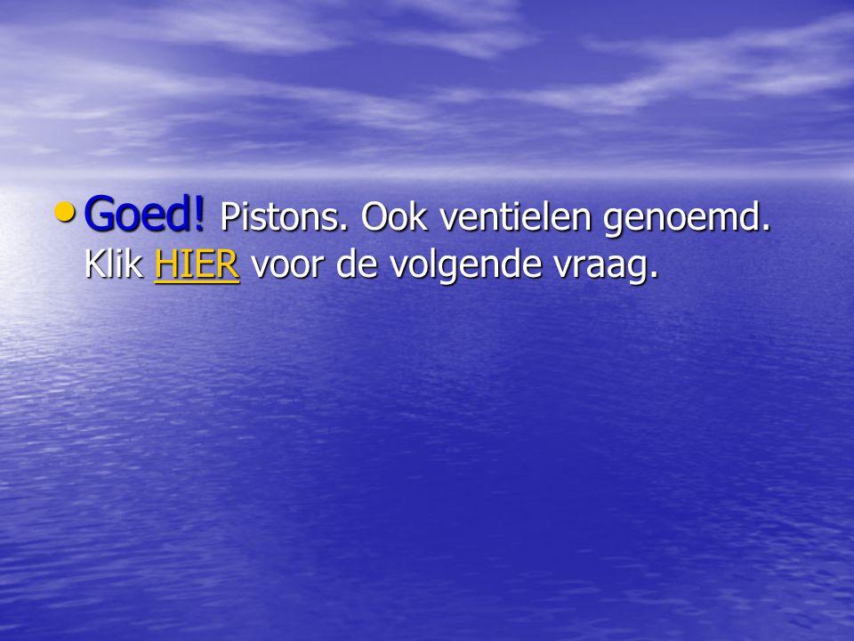 • Goed! Pistons. Ook ventielen genoemd. Klik HIER voor de volgende vraag. HIER