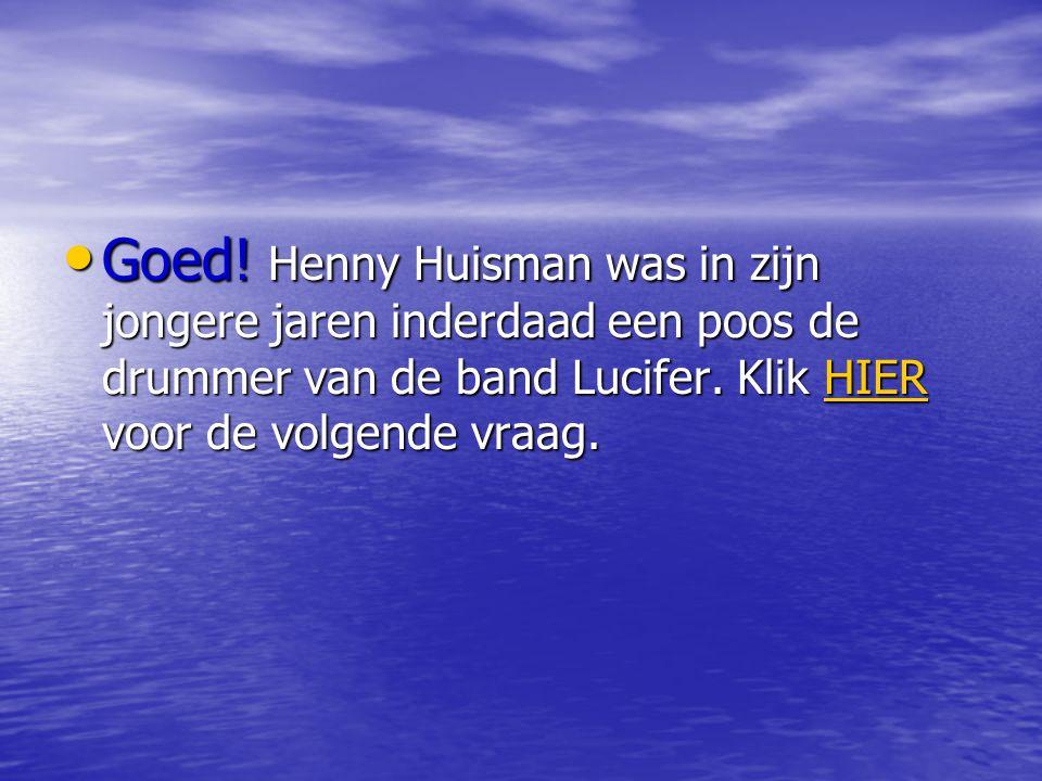 • Goed.Henny Huisman was in zijn jongere jaren inderdaad een poos de drummer van de band Lucifer.