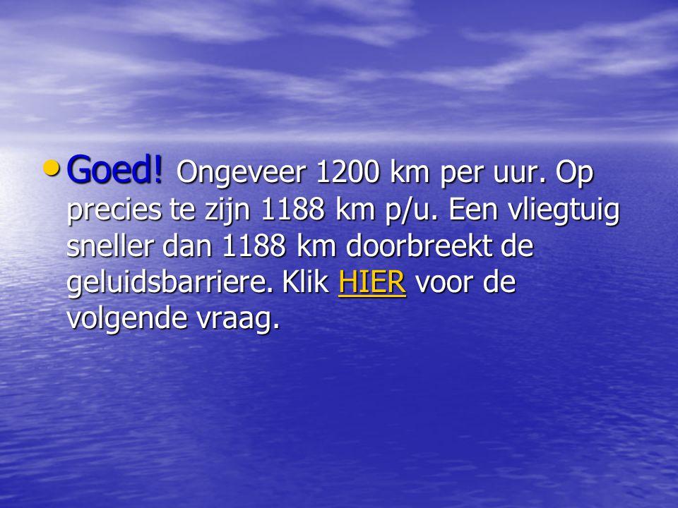 • Goed.Ongeveer 1200 km per uur. Op precies te zijn 1188 km p/u.