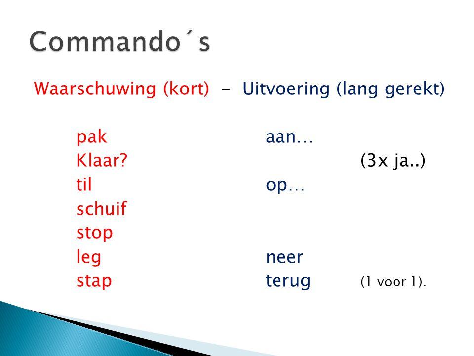 Waarschuwing (kort) - Uitvoering (lang gerekt) pakaan… Klaar?(3x ja..) tilop… schuif stop legneer stapterug (1 voor 1).