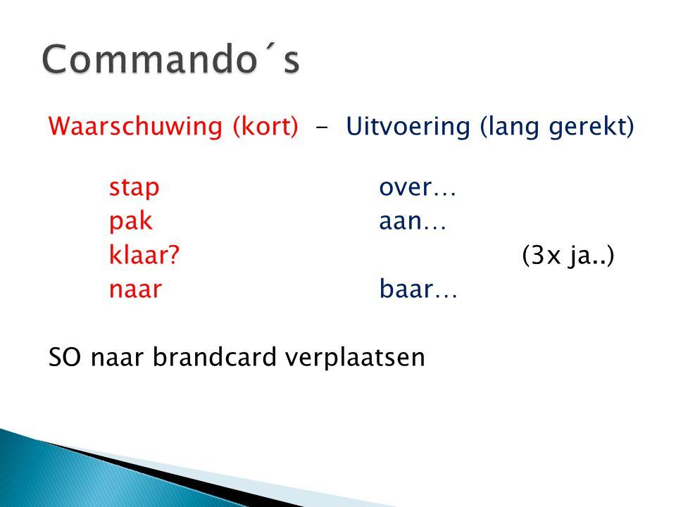 Waarschuwing (kort) - Uitvoering (lang gerekt) stapover… pakaan… klaar? (3x ja..) naarbaar… SO naar brandcard verplaatsen